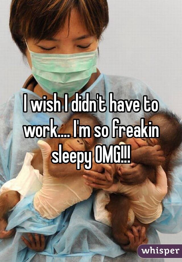 I wish I didn't have to work.... I'm so freakin sleepy OMG!!!