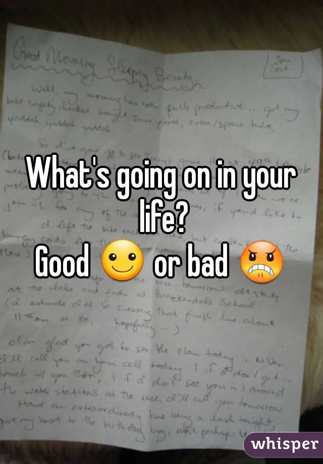 What's going on in your life? Good ☺ or bad 😠