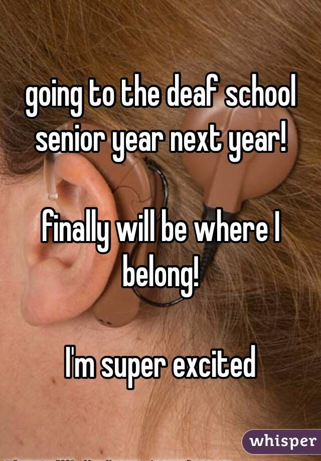 going to the deaf school senior year next year!  finally will be where I belong!  I'm super excited