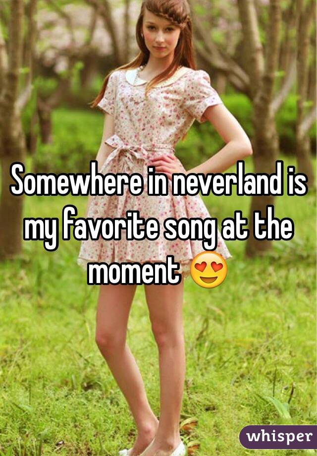 Somewhere in neverland is my favorite song at the moment 😍