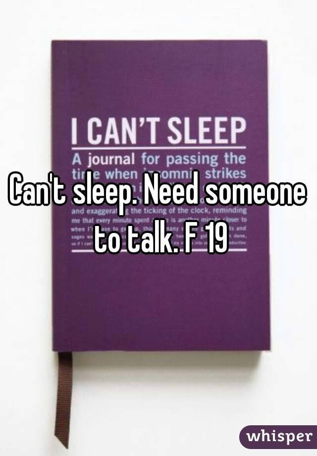 Can't sleep. Need someone to talk. F 19