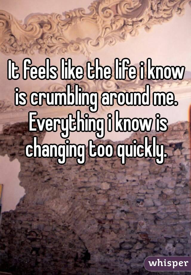 It feels like the life i know is crumbling around me.  Everything i know is changing too quickly.