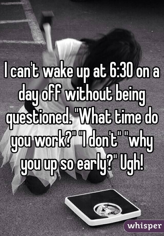 "I can't wake up at 6:30 on a day off without being questioned. ""What time do you work?"" ""I don't"" ""why you up so early?"" Ugh!"