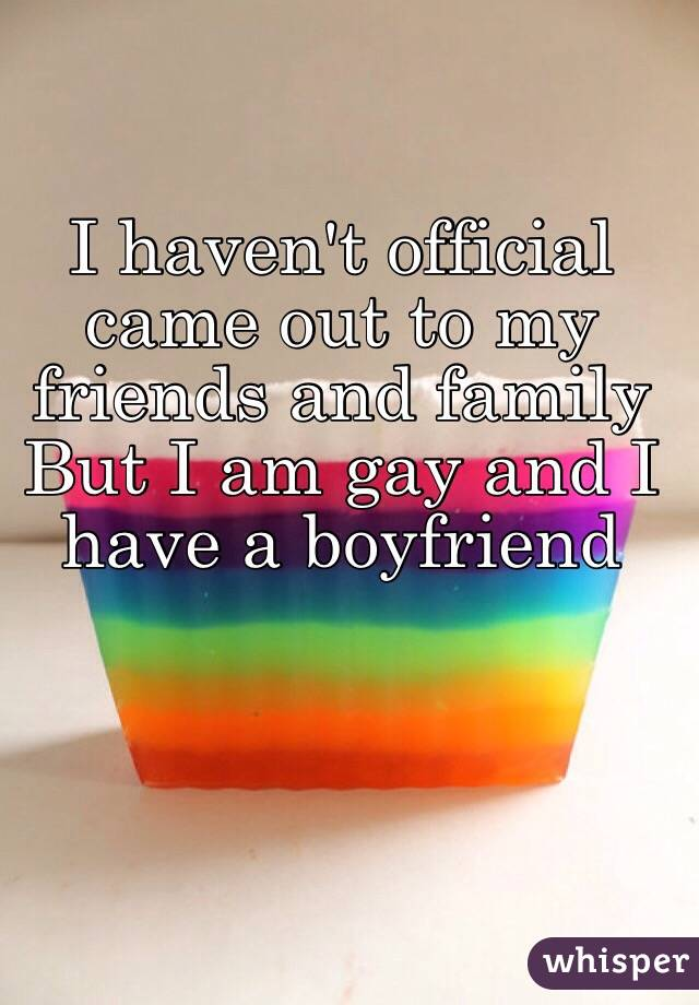 I haven't official came out to my friends and family But I am gay and I have a boyfriend