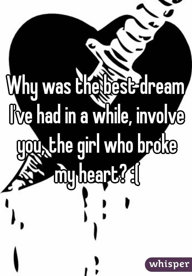 Why was the best dream I've had in a while, involve you, the girl who broke my heart? :(