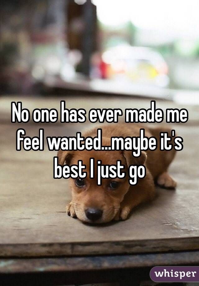 No one has ever made me feel wanted...maybe it's best I just go