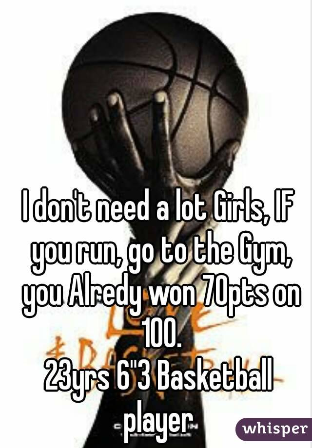"""I don't need a lot Girls, IF you run, go to the Gym, you Alredy won 70pts on 100. 23yrs 6""""3 Basketball player"""