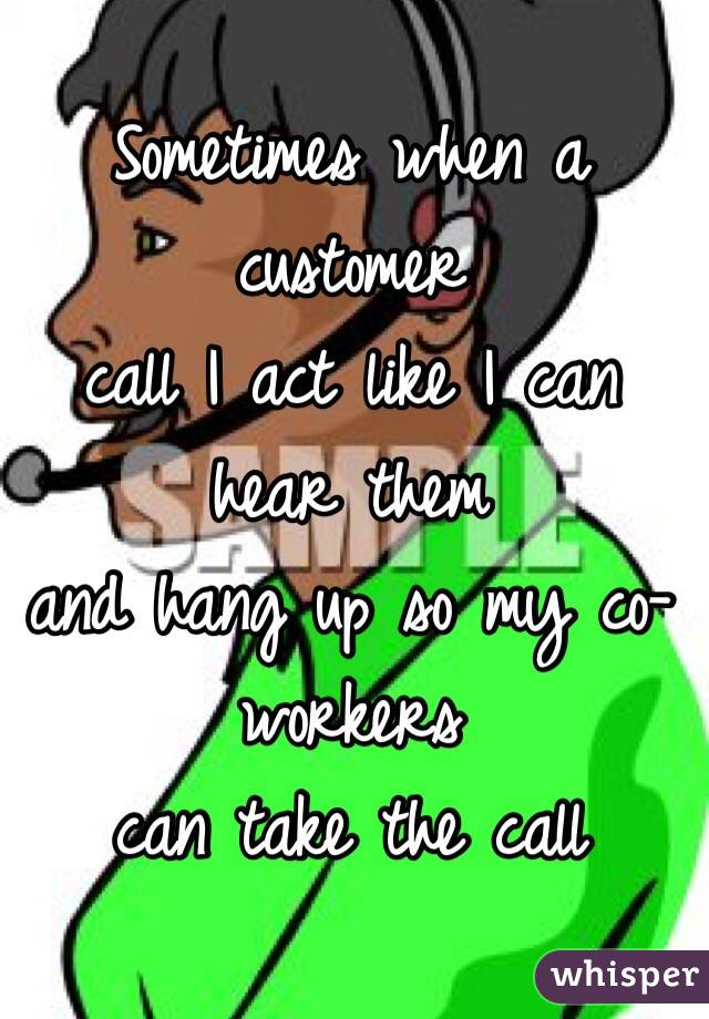Sometimes when a customer  call I act like I can hear them  and hang up so my co-workers  can take the call