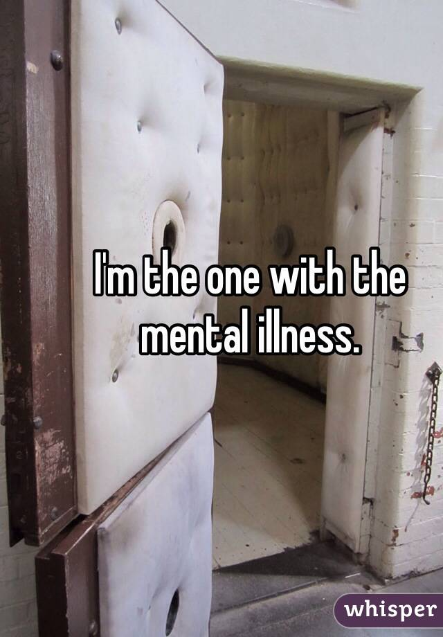 I'm the one with the mental illness.