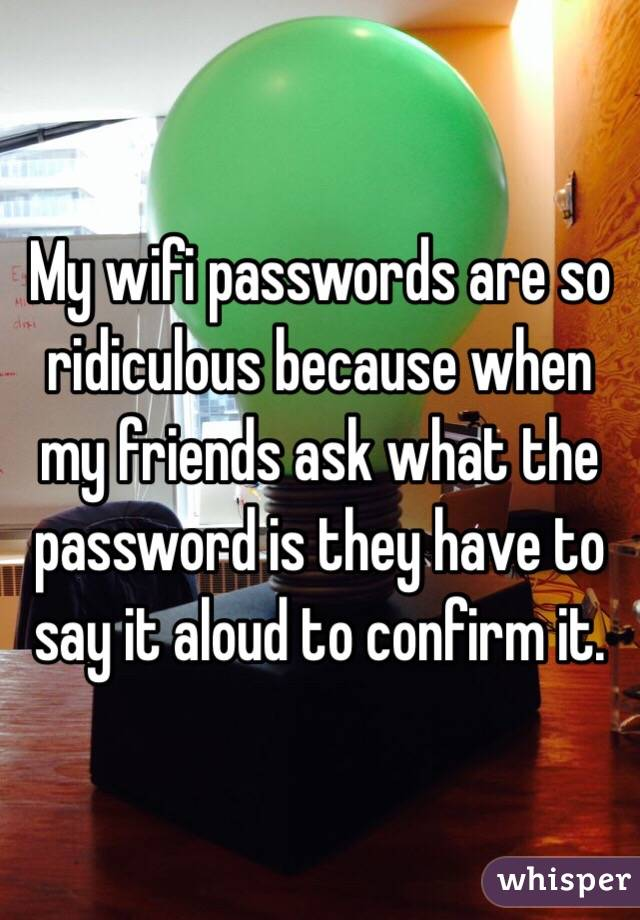 My wifi passwords are so ridiculous because when my friends ask what the password is they have to say it aloud to confirm it.