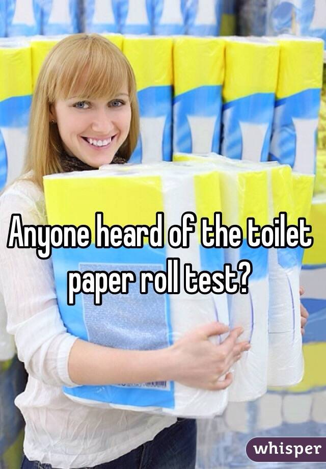 Anyone heard of the toilet paper roll test?