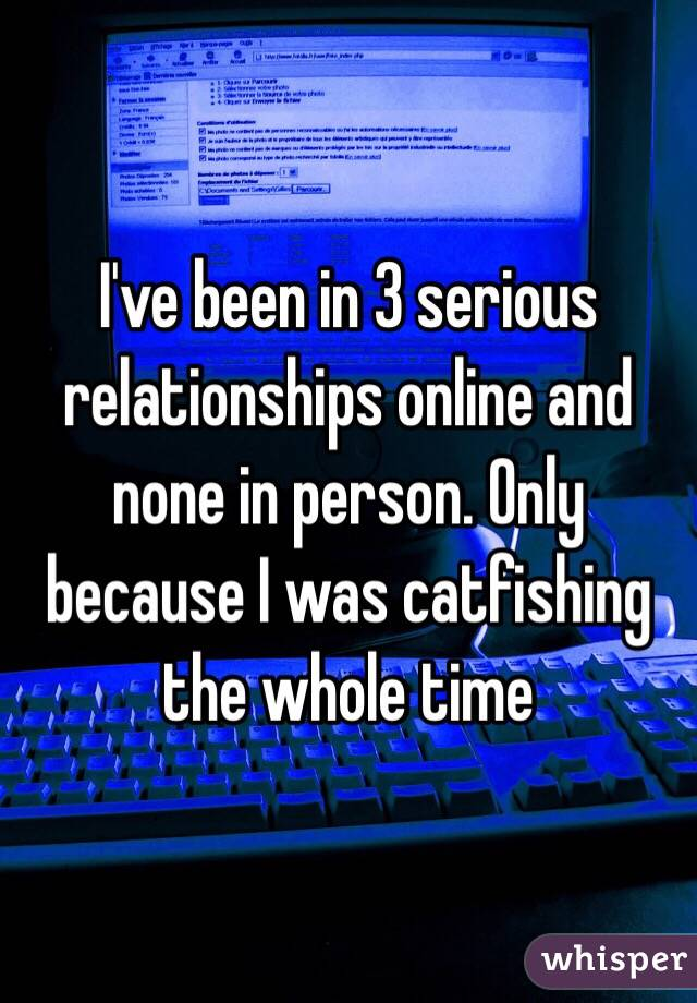 I've been in 3 serious relationships online and none in person. Only because I was catfishing the whole time