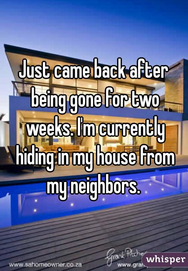 Just came back after being gone for two weeks. I'm currently hiding in my house from my neighbors.