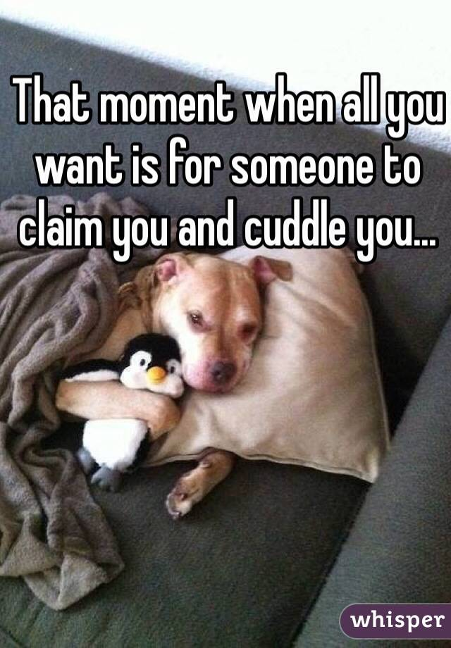 I Really Want To Cuddle You: That Moment When All You Want Is For Someone To Claim You