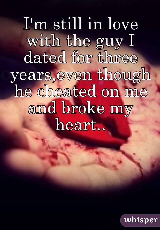 I'm still in love with the guy I dated for three years,even though he cheated on me and broke my heart..