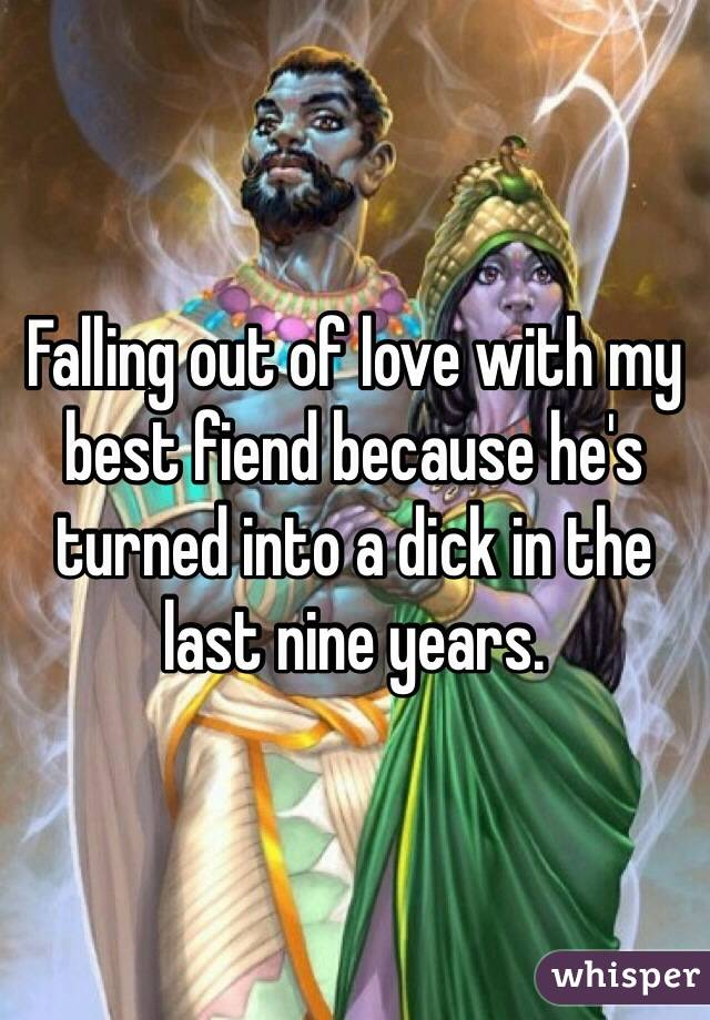 Falling out of love with my best fiend because he's turned into a dick in the last nine years.