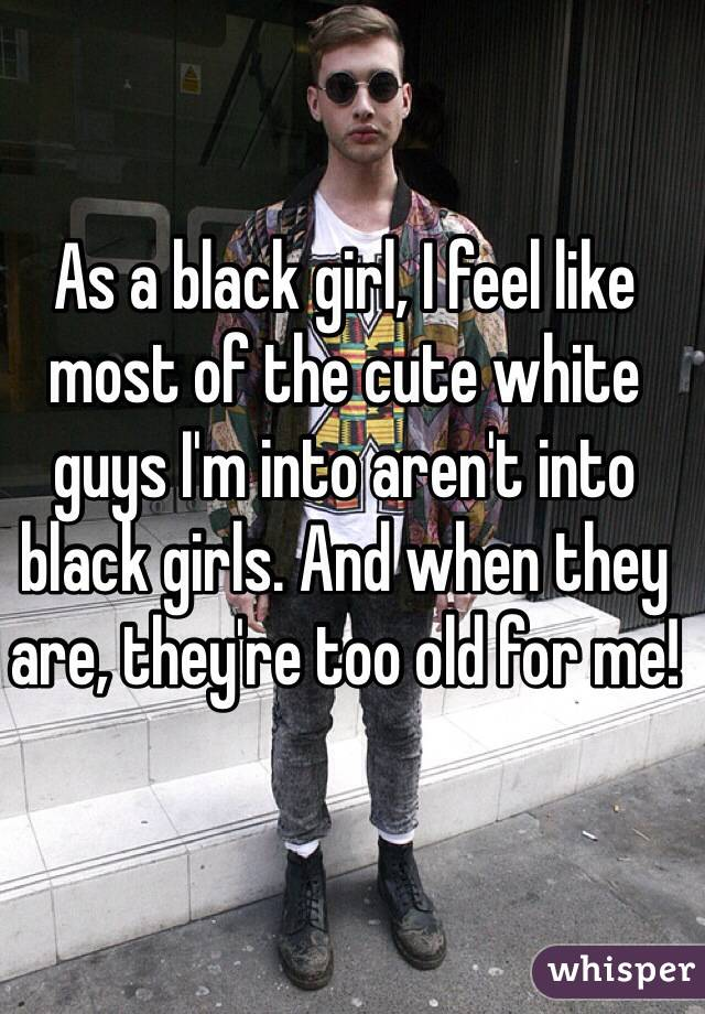 As a black girl, I feel like most of the cute white guys I'm into aren't into black girls. And when they are, they're too old for me!