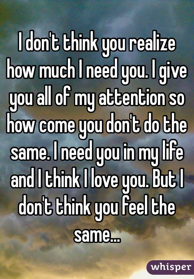 I don't think you realize how much I need you. I give you all of my attention so how come you don't do the same. I need you in my life and I think I love you. But I don't think you feel the same...