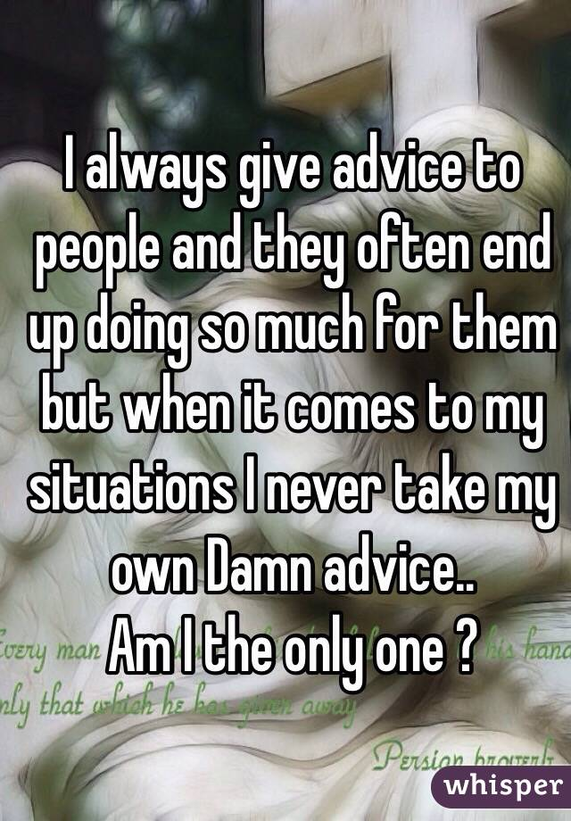 I always give advice to people and they often end up doing so much for them but when it comes to my situations I never take my own Damn advice..  Am I the only one ?
