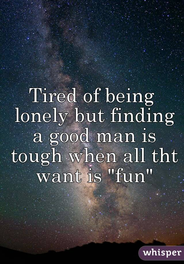 "Tired of being lonely but finding a good man is tough when all tht want is ""fun"""