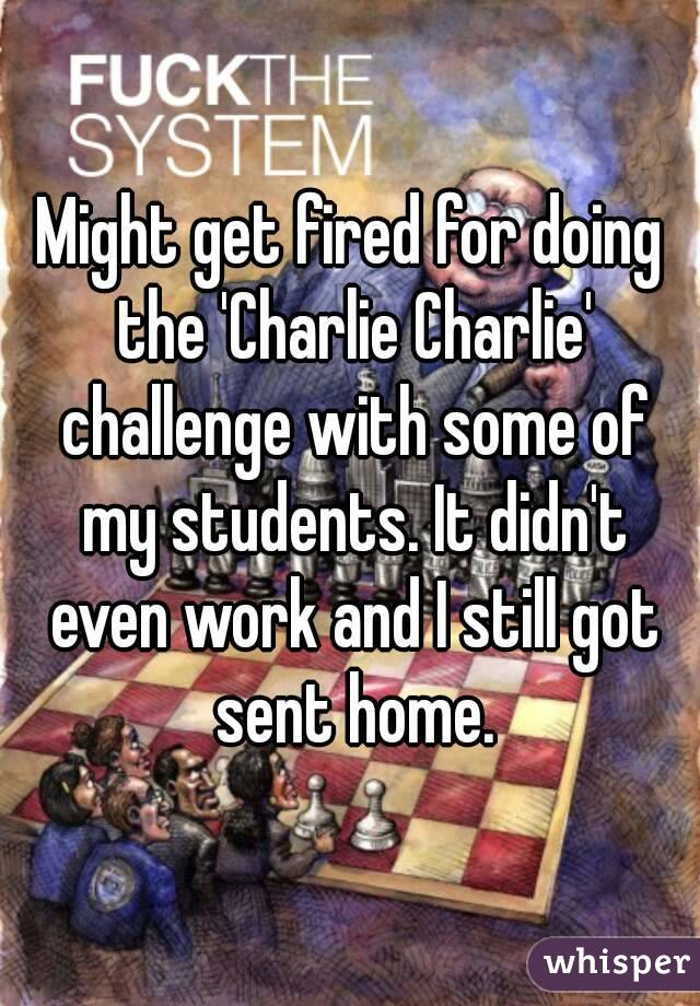 Might get fired for doing the 'Charlie Charlie' challenge with some of my students. It didn't even work and I still got sent home.