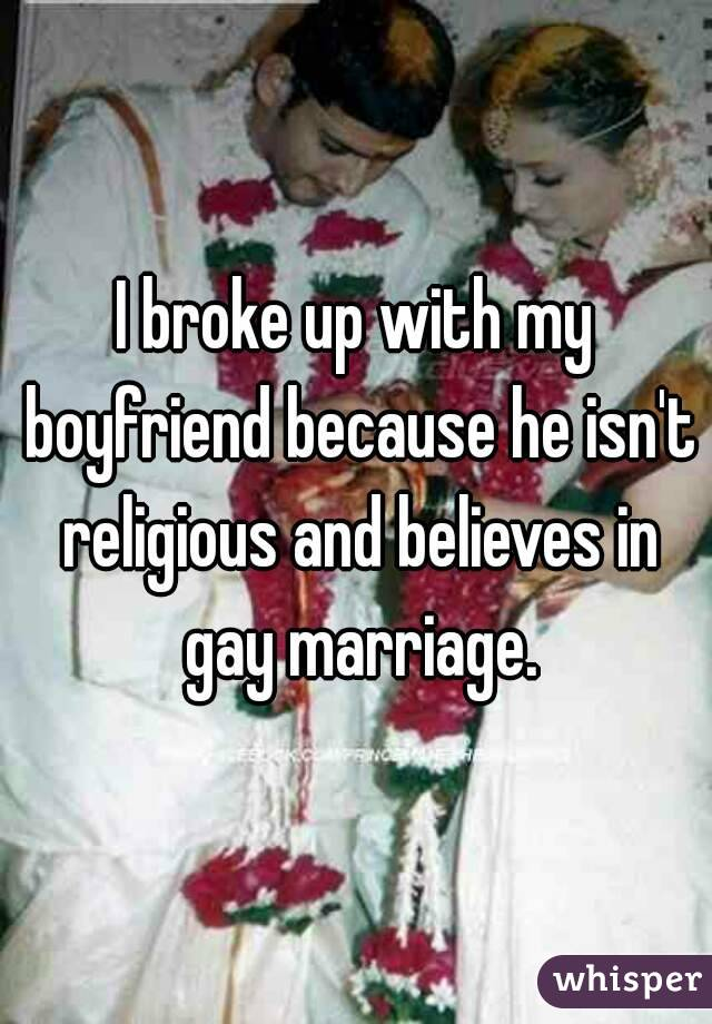 I broke up with my boyfriend because he isn't religious and believes in gay marriage.