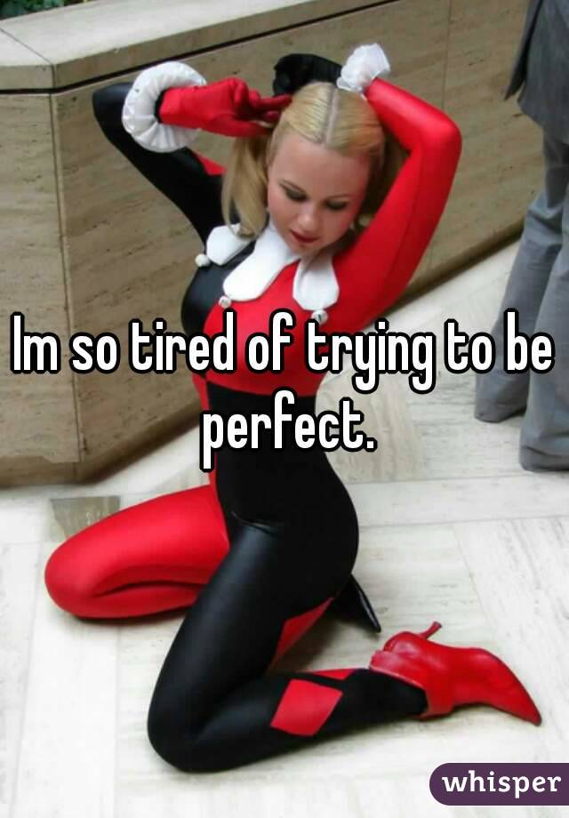 Im so tired of trying to be perfect.