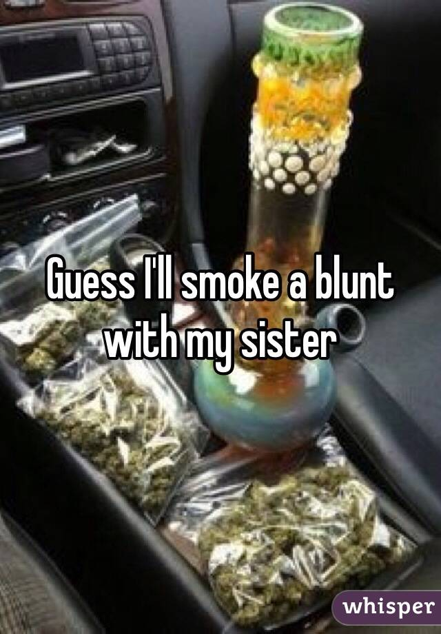 Guess I'll smoke a blunt with my sister
