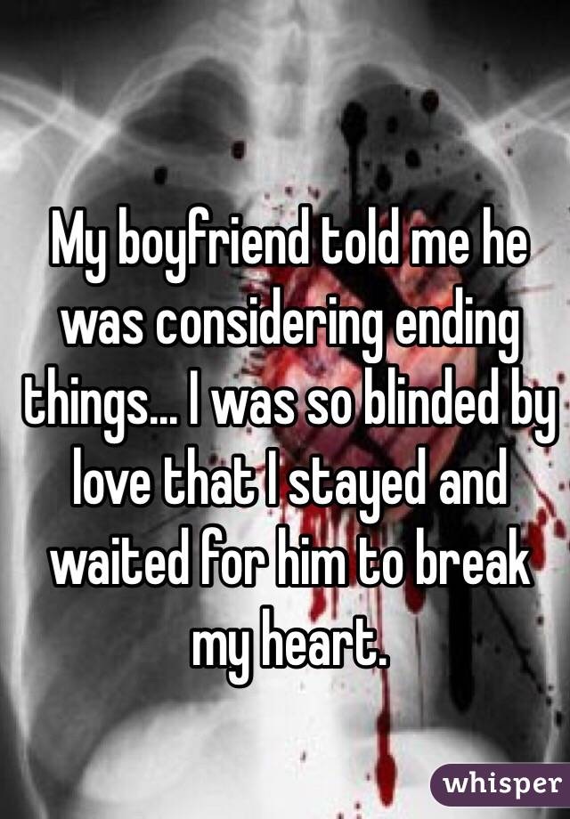 My boyfriend told me he was considering ending things... I was so blinded by love that I stayed and waited for him to break my heart.