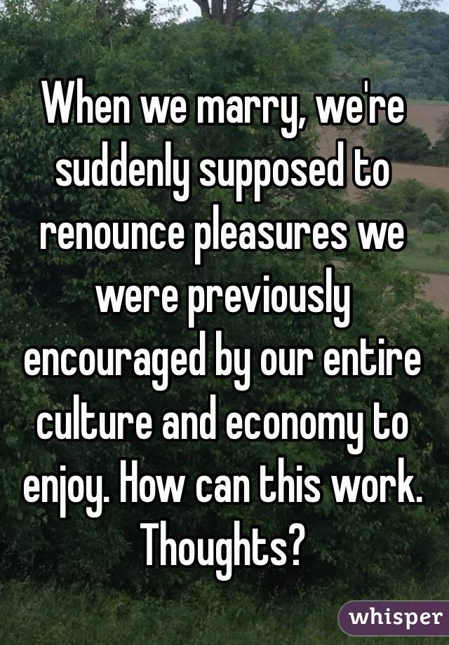 When we marry, we're suddenly supposed to renounce pleasures we were previously encouraged by our entire culture and economy to enjoy. How can this work. Thoughts?