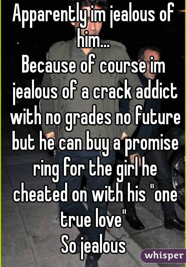 "Apparently im jealous of him...  Because of course im jealous of a crack addict with no grades no future but he can buy a promise ring for the girl he cheated on with his ""one true love""  So jealous"