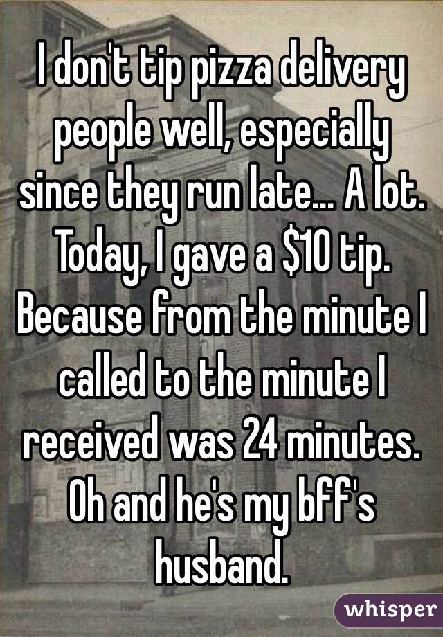 I don't tip pizza delivery people well, especially since they run late... A lot. Today, I gave a $10 tip. Because from the minute I called to the minute I received was 24 minutes. Oh and he's my bff's husband.