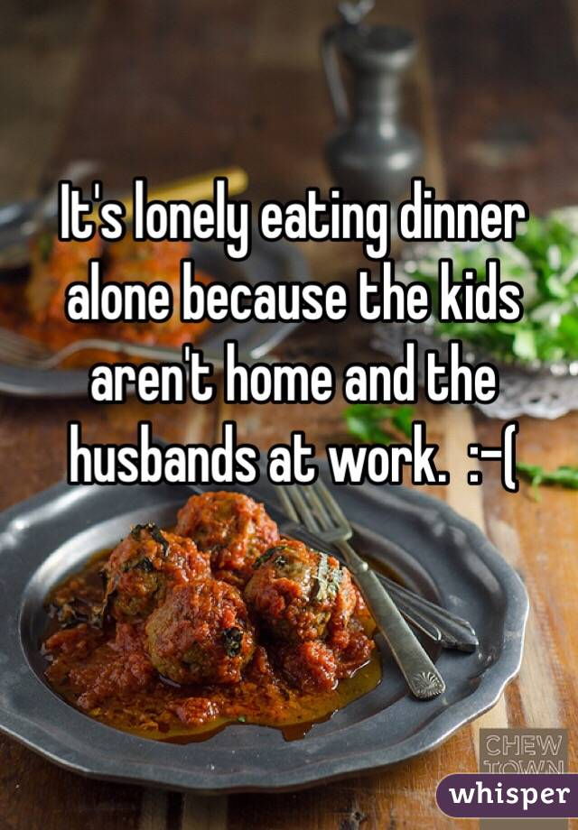 It's lonely eating dinner alone because the kids aren't home and the husbands at work.  :-(