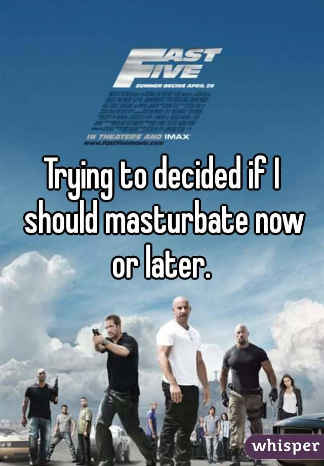 Trying to decided if I should masturbate now or later.