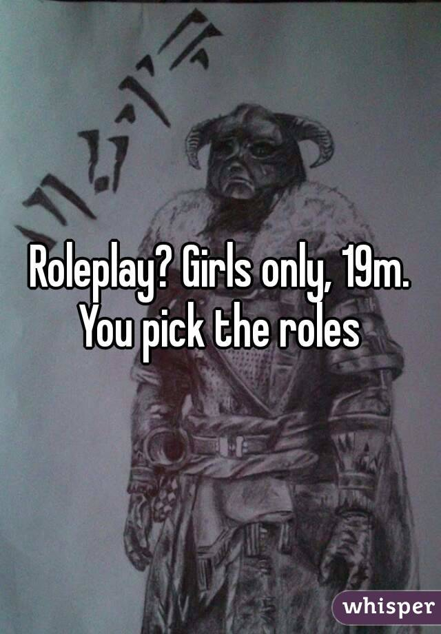 Roleplay? Girls only, 19m. You pick the roles