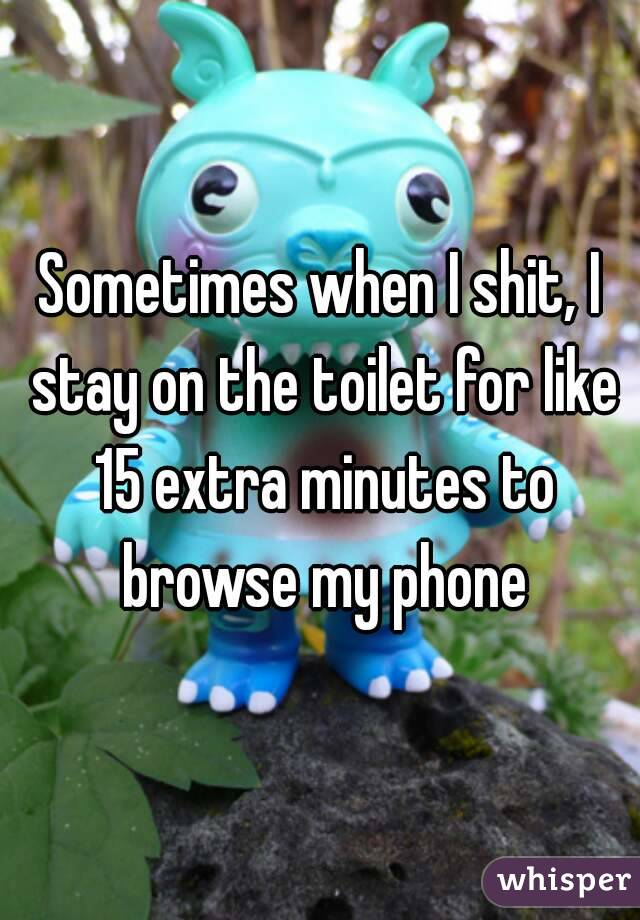 Sometimes when I shit, I stay on the toilet for like 15 extra minutes to browse my phone