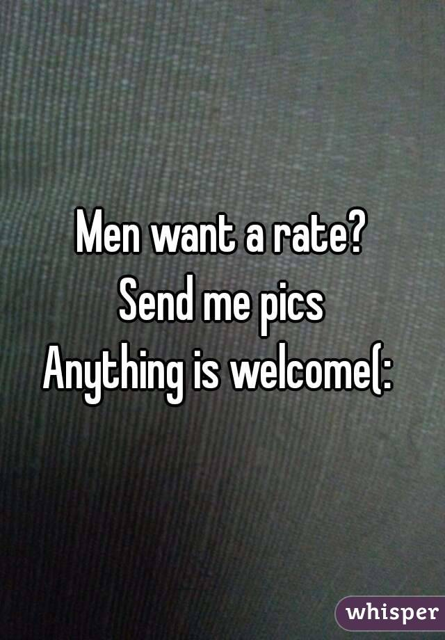 Men want a rate? Send me pics Anything is welcome(: