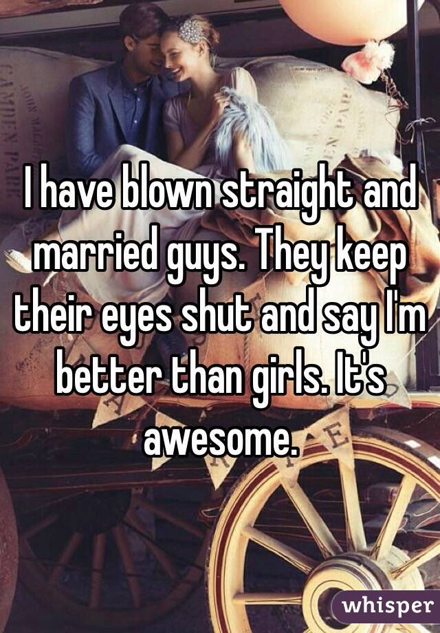 I have blown straight and married guys. They keep their eyes shut and say I'm better than girls. It's awesome.