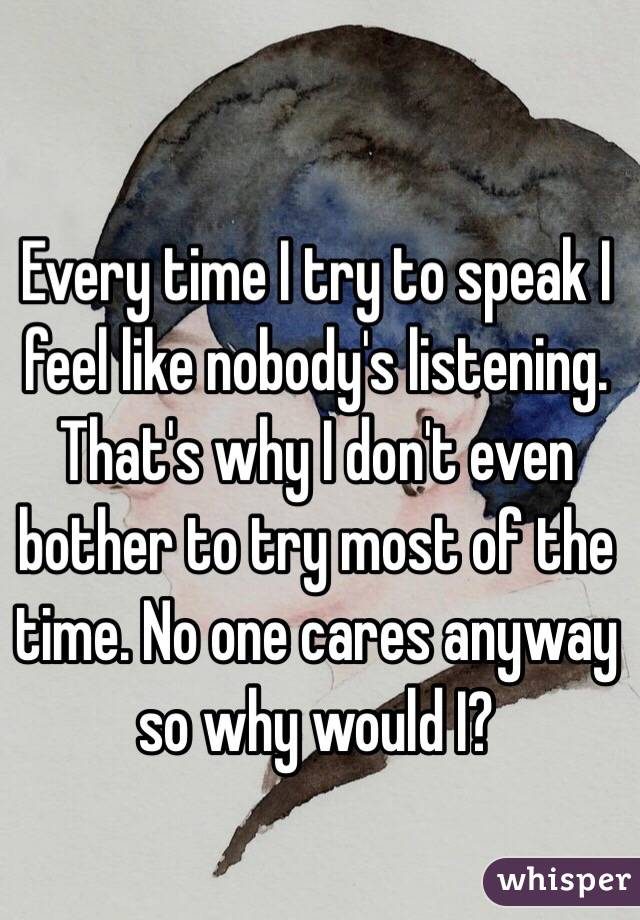 Every time I try to speak I feel like nobody's listening. That's why I don't even bother to try most of the time. No one cares anyway so why would I?