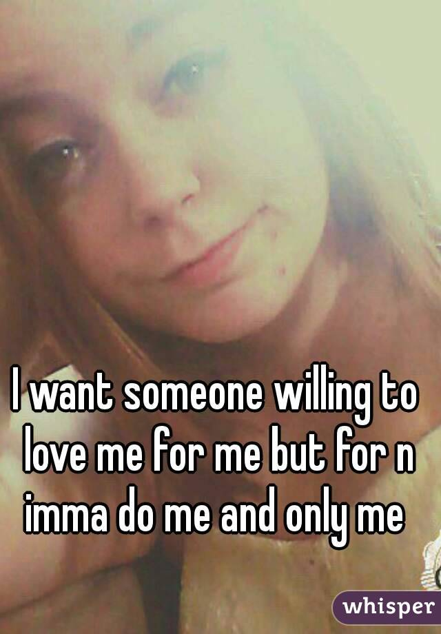 I want someone willing to love me for me but for n imma do me and only me