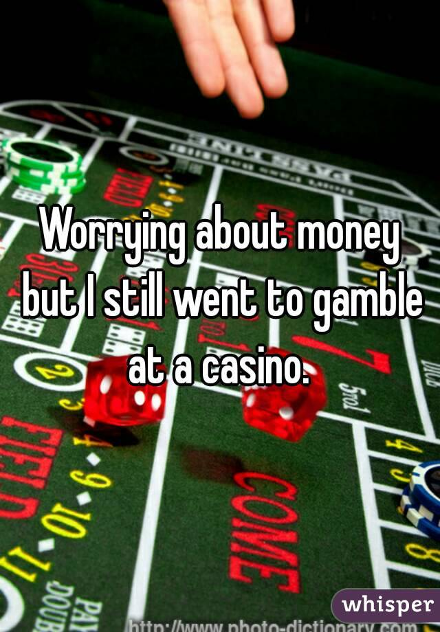 Worrying about money but I still went to gamble at a casino.