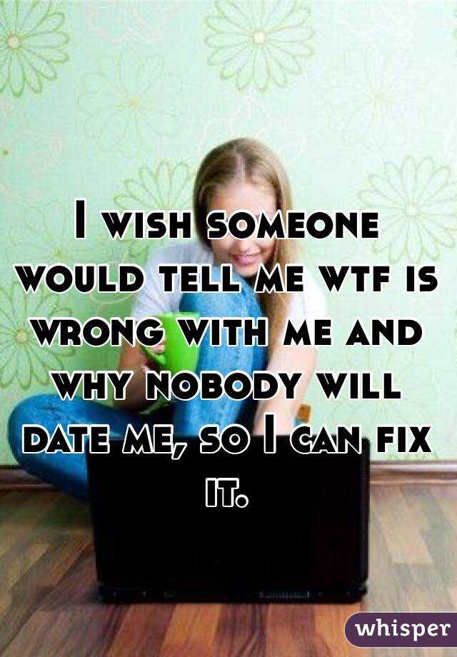 I wish someone would tell me wtf is wrong with me and why nobody will date me, so I can fix it.