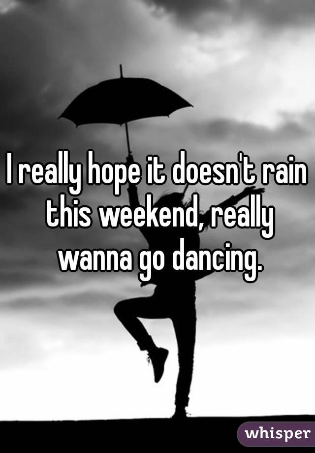 I really hope it doesn't rain this weekend, really wanna go dancing.