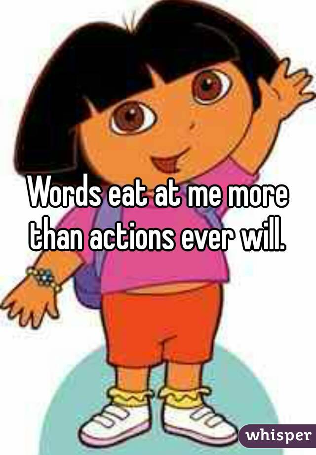 Words eat at me more than actions ever will.
