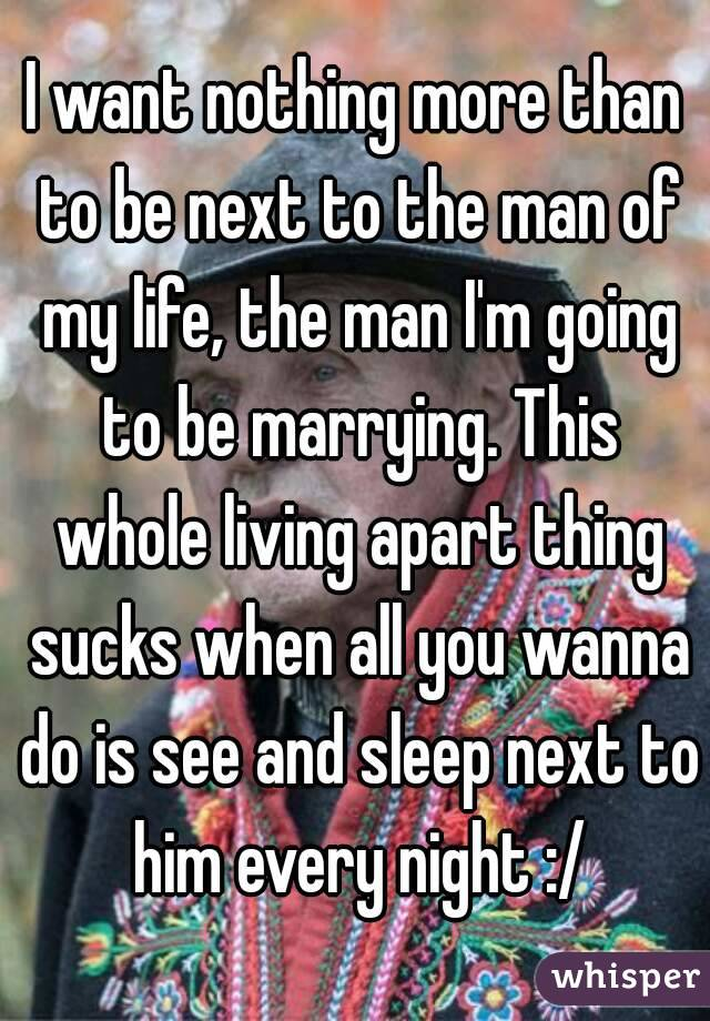 I want nothing more than to be next to the man of my life, the man I'm going to be marrying. This whole living apart thing sucks when all you wanna do is see and sleep next to him every night :/