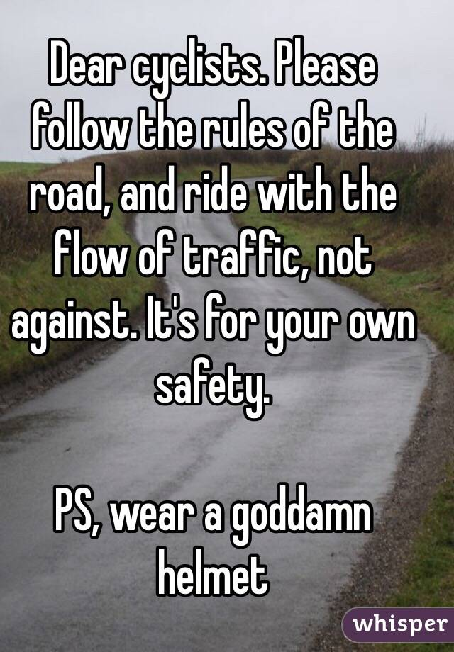 Dear cyclists. Please follow the rules of the road, and ride with the flow of traffic, not against. It's for your own safety.  PS, wear a goddamn helmet