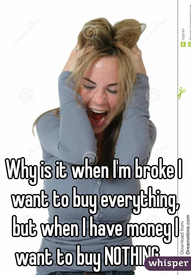 Why is it when I'm broke I want to buy everything, but when I have money I want to buy NOTHING.....