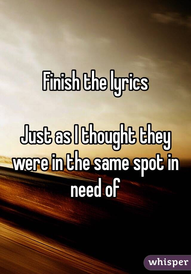 Finish the lyrics  Just as I thought they were in the same spot in need of