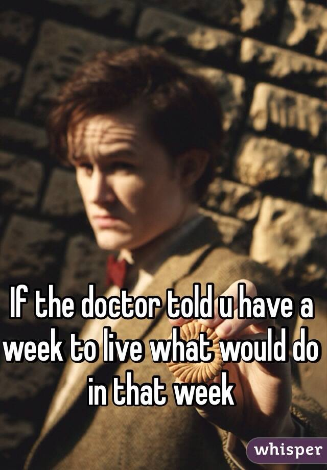 If the doctor told u have a week to live what would do in that week