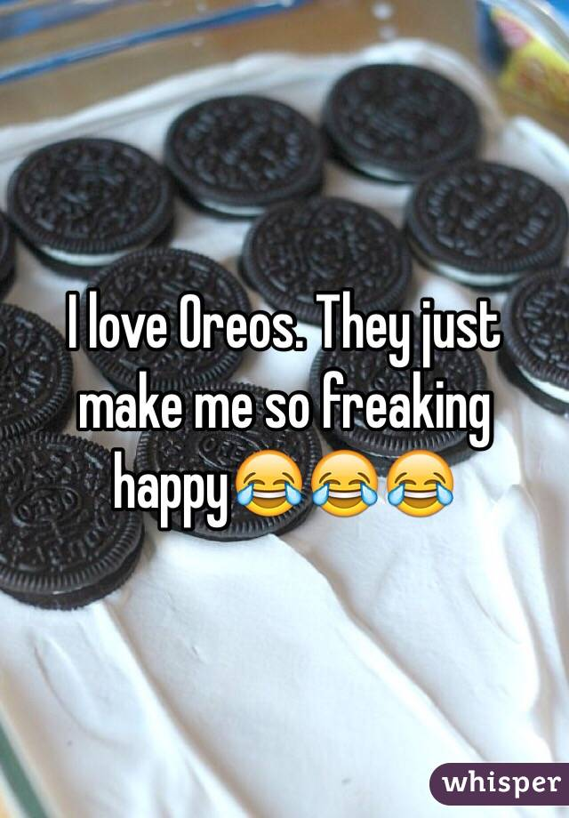 I love Oreos. They just make me so freaking happy😂😂😂